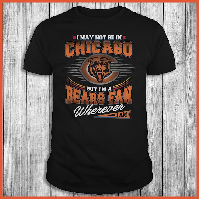 I May Not Be In Chicago But I'm A Bears Fan Wherever I Am Shirt