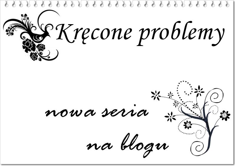 Nowa seria na blogu - kręcone problemy :)