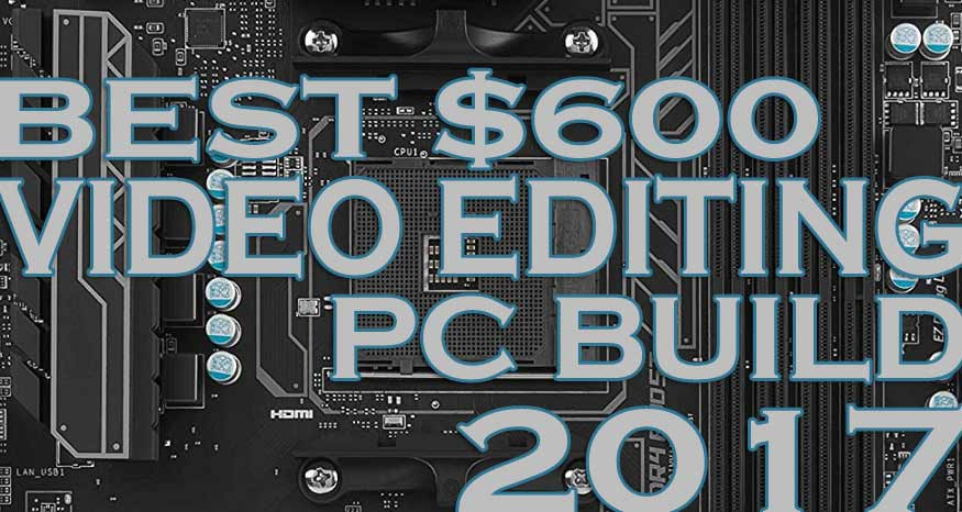 Build The Best $600 Video Editing PC 2017