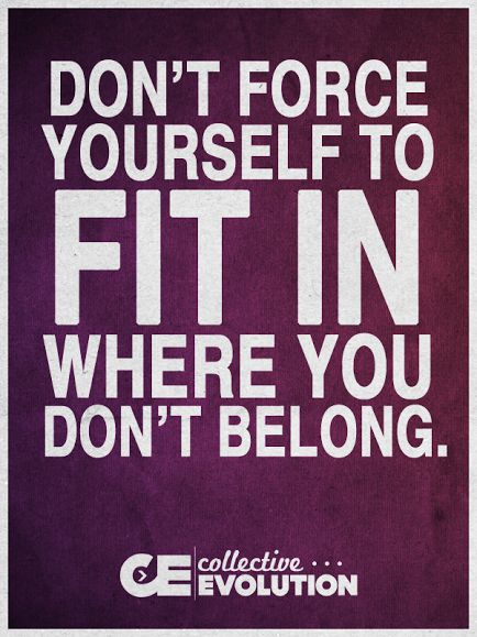 Dont Force Yourself To Fit In Where You Dont Belong Best Life
