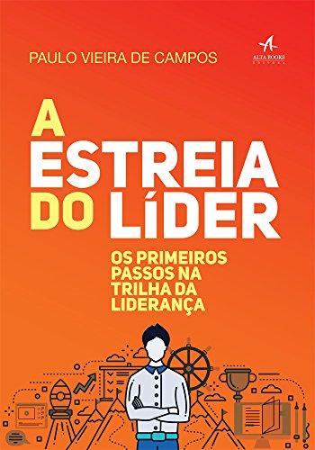 A Estreia do Líder Os primeiros passos na trilha da liderança - Paulo Vieira de Campos
