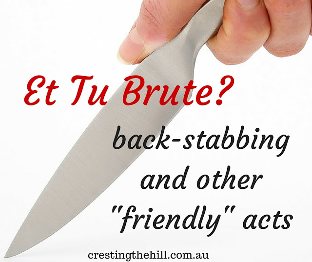 """Et Tu Brute"""" when it comes to back-stabbing and other """"friendly"""" acts"""