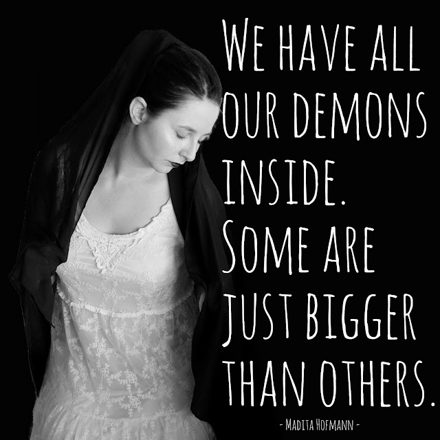 We have all our demons inside. Some are just bigger than others.