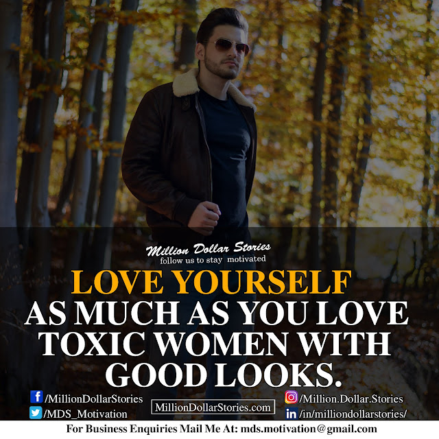 Love yourself as much as you love toxic women with good looks.