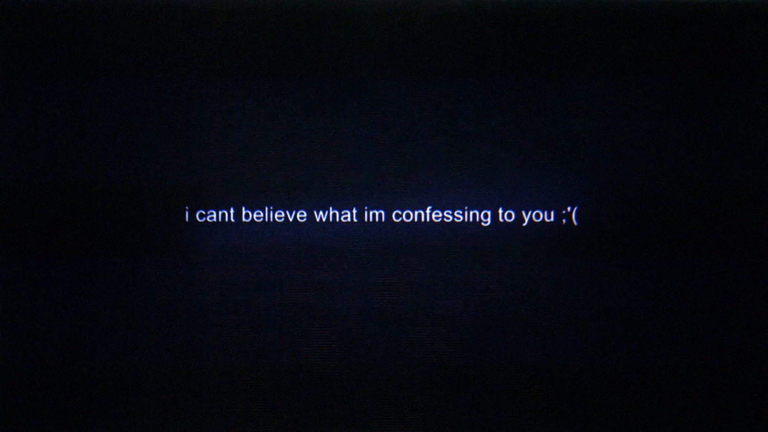 I can't believe what I am confessing to you :'(