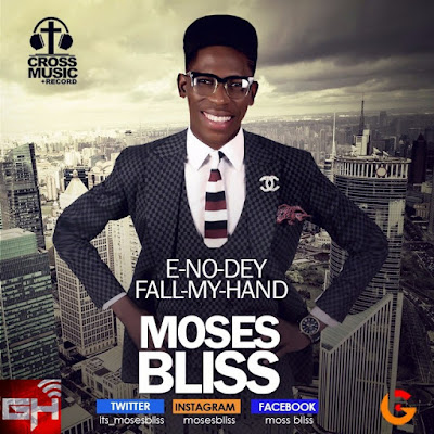 Music: E-No-Dey Fall My Hand – Moses Bliss
