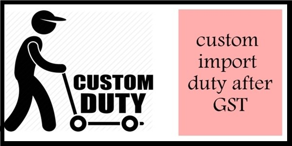 Impacts on Custom Import Duty After GST