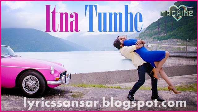 MACHINE : ITNA TUMHE LYRICS