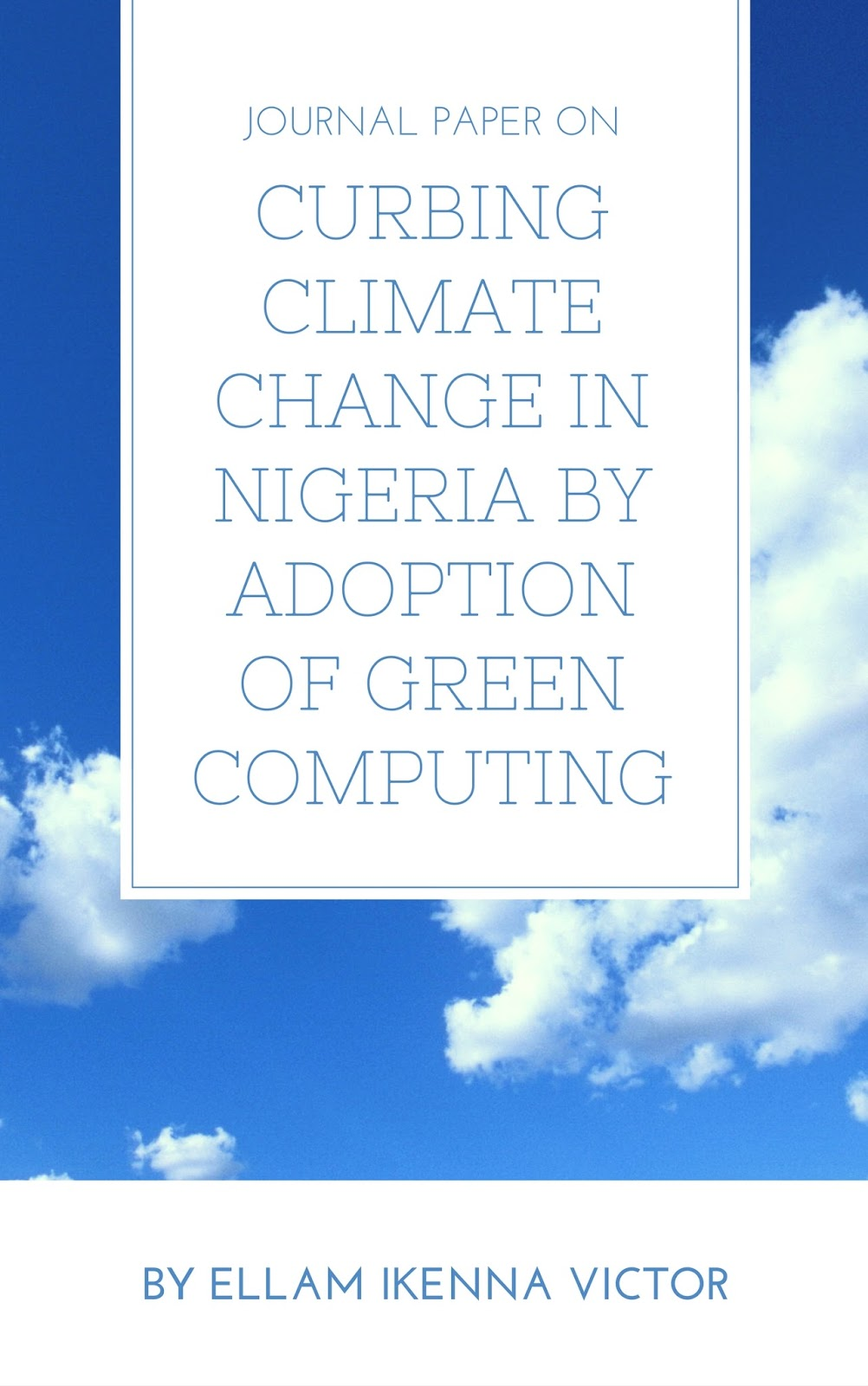 Journal Paper On Curbing Climate Change In Nigeria By Adoption Of Green Computing by Ellam Ikenna Victor