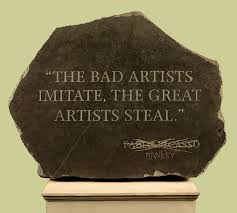 The bad artist imitate, the great artist steal.
