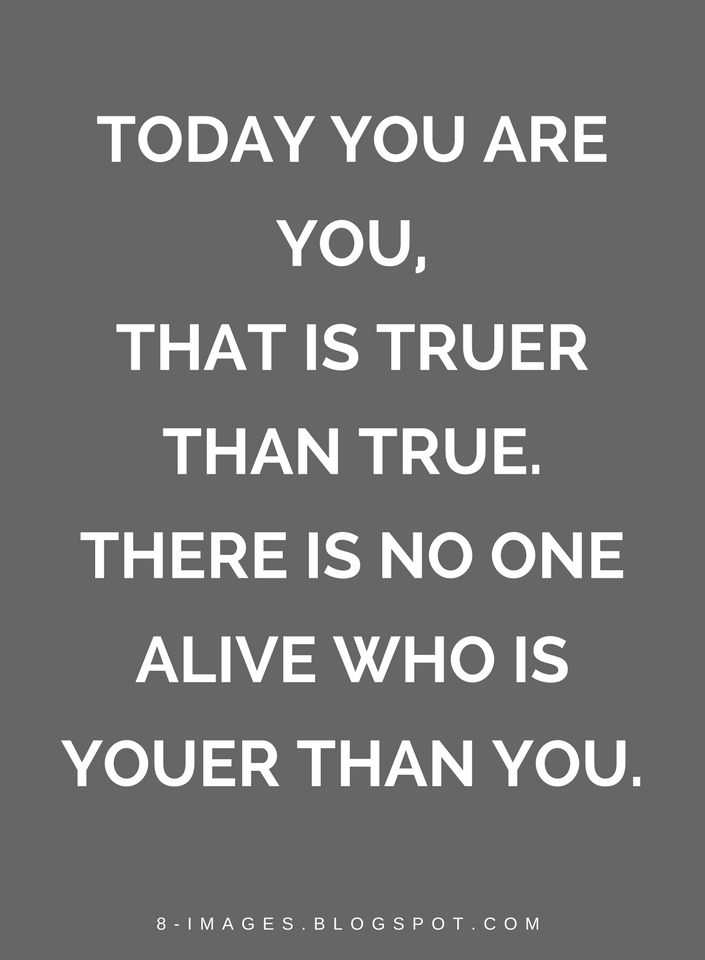 Today You Are You That Is Truer Than True There Is No One Alive