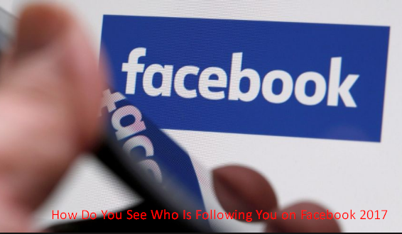How Do You See Who Is Following You on Facebook 2017