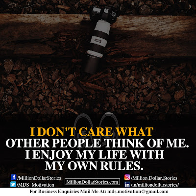 I DON'T CARE WHAT OTHER PEOPLE THINK OF ME. I ENJOY MY LIFE WITH MY OWN RULES.