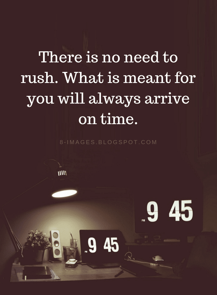 There Is No Need To Rush What Is Meant For You Will Always Arrive