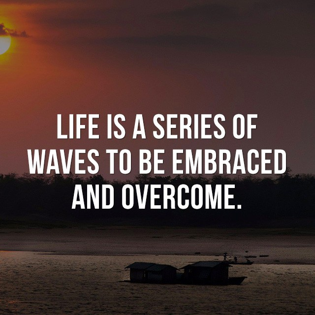 Life is a series of waves to be embraced and overcome. - Good Short Quotes