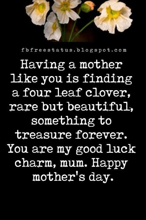 inspiring mothers day messages, Having a mother like you is finding a four leaf clover, rare but beautiful, something to treasure forever. You are my good luck charm, mum. Happy mother's day.
