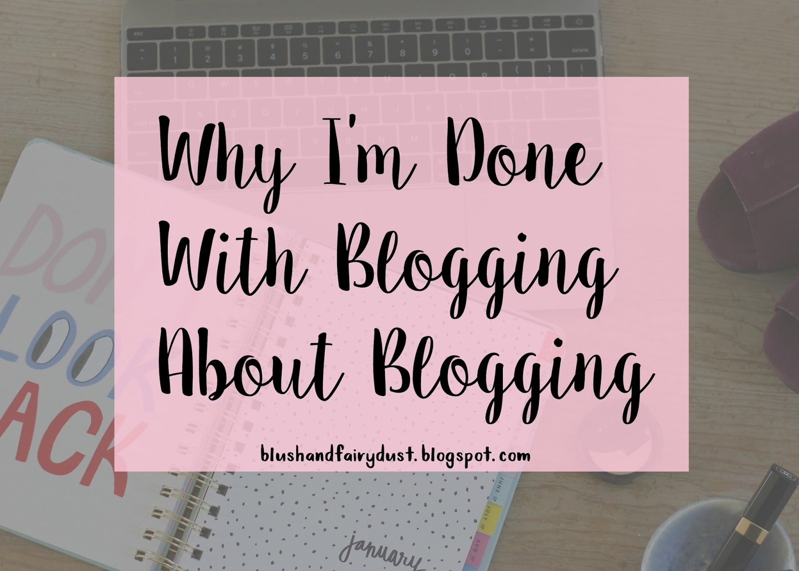 Why I'm Done With Blogging About Blogging | Blush and Fairy Dust