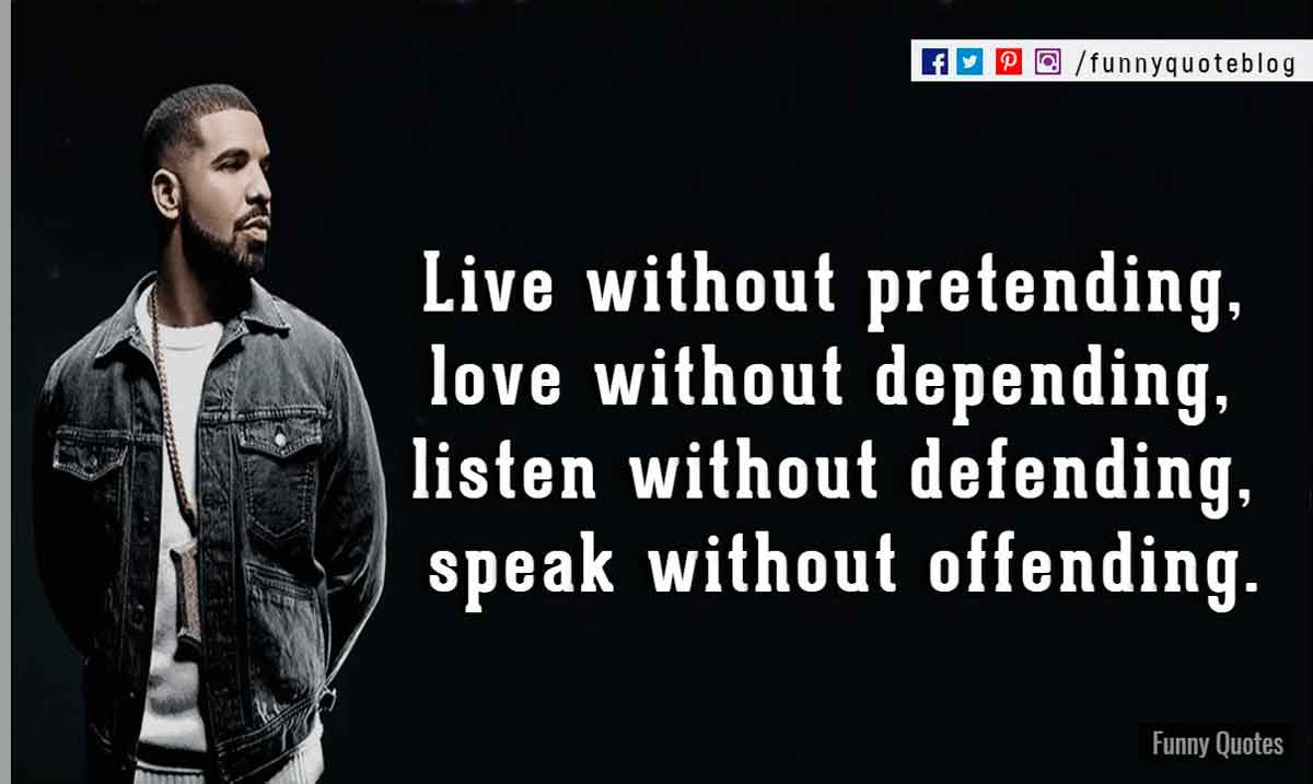 Live without pretending, love without depending, listen without defending, speak without offending. ― Drake Love Quote