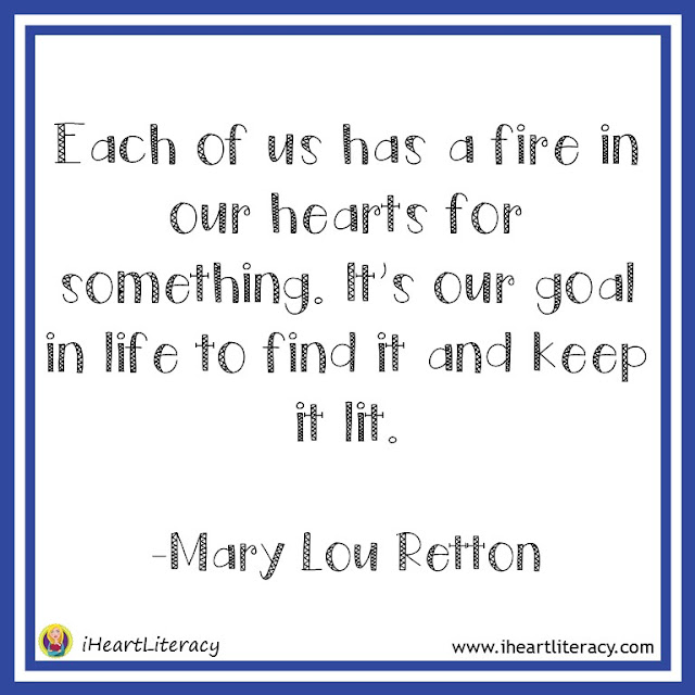Each of us has a fire in our hearts for something. It's our goal in life to find it and keep it lit. -Mary Lou Retton