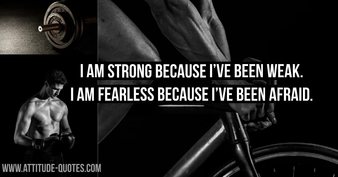 I Am Strong Because I've Been Weak. I Am Fearless Because I've Been Afraid.