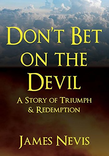 Don't Bet on the Devil  A Story of Triumph & Redemption by James Nevis