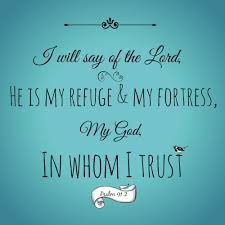Psalm 91:2 - I will say of the LORD, He is my refuge and my fortress: my God; in him will I trust.