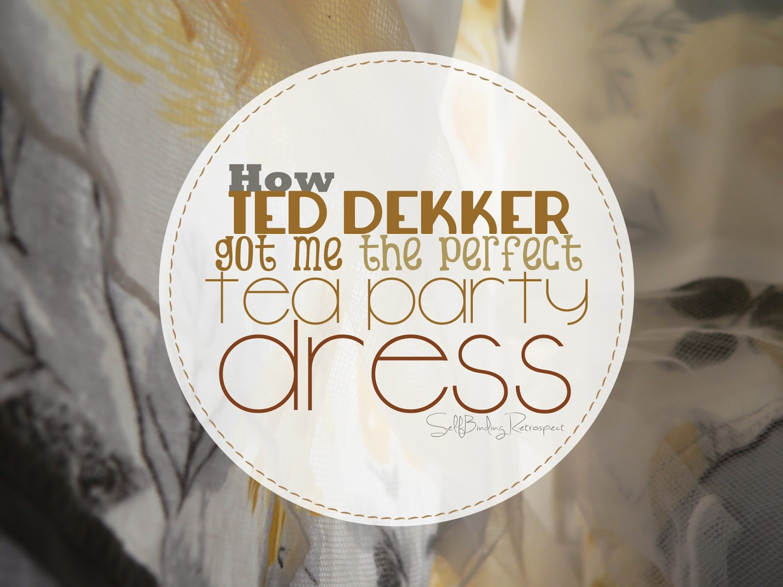 How Ted Dekker Got Me The Perfect Tea Party Dress - SelfBinding Retrospect by Alanna Rusnak