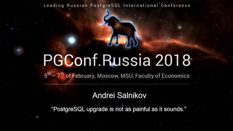 PGConf.Russia 2018 Conference Video | PostgreSQL upgrade is not as painful as it sounds | Andrei Salnikov