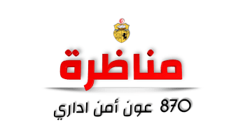 مناظرة لانتداب 870 عون أمن اداري