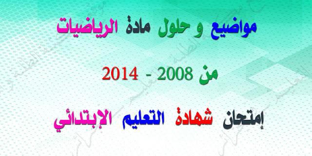 مواضيع وحلول إمتحان شهادة التعليم الإبتدائي مادة الرياضيات 2008-2014