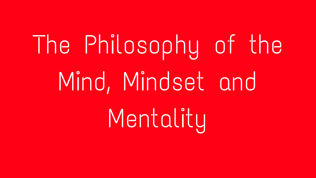 The Philosophy of the Mind, Mindset and Mentality