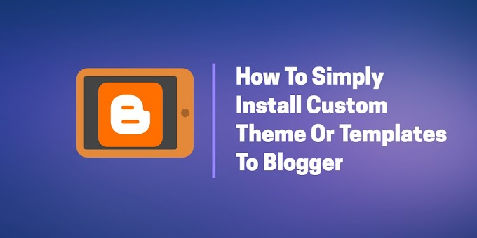 How To Simply Install Custom Theme Or Templates To Blogger | Step By Step Guide