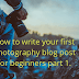 How to write your first photography blog post for beginners part 1.