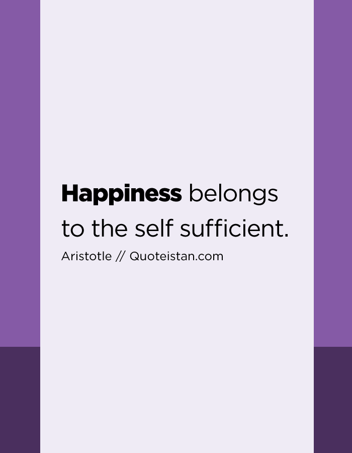 Happiness belongs to the self sufficient.