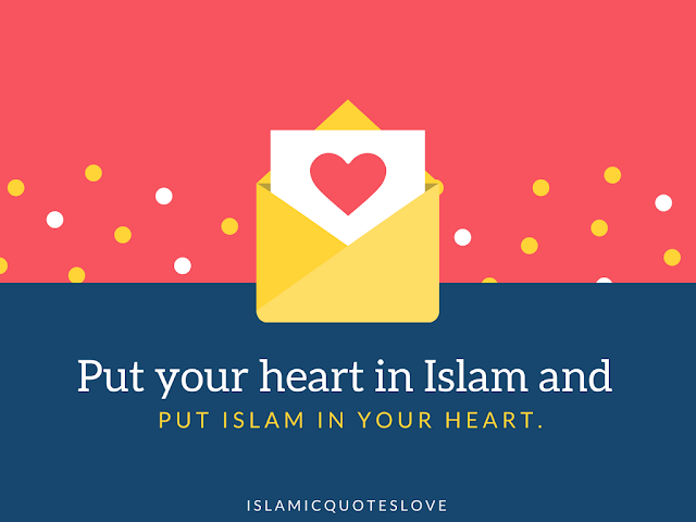 Put your heart in Islam and put Islam in your heart.
