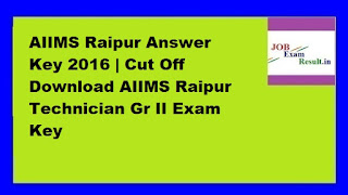 AIIMS Raipur Answer Key 2016 | Cut Off Download AIIMS Raipur Technician Gr II Exam Key
