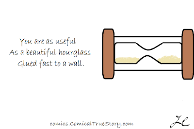 You are as useful - As a beautiful hourglass - Glued fast to a wall.