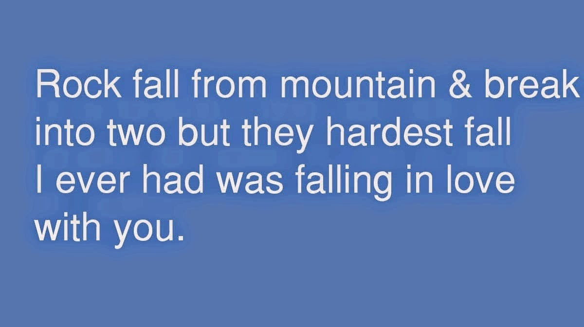 Rock fall from mountain & break into two but they hardest fall I ever had was falling in love with you.