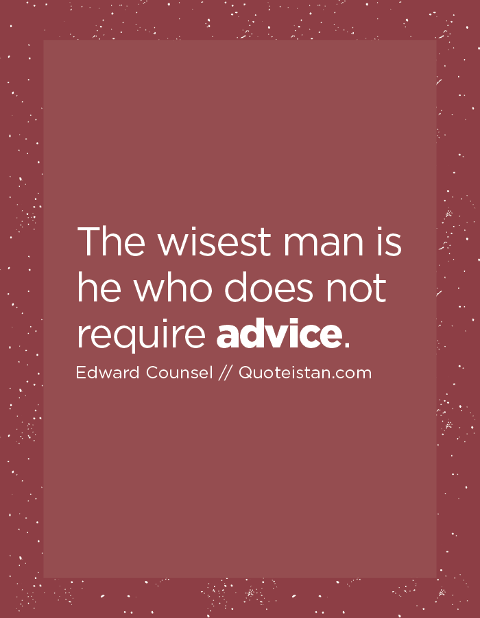 The wisest man is he who does not require advice.