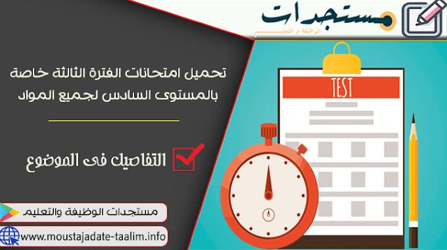 تحميل امتحانات الفترة الثالثة خاصة بالمستوى السادس لجميع المواد