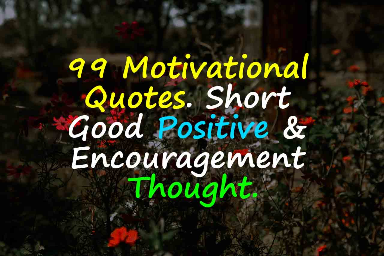 Encouragement Quotes: 99 Motivational Quotes. Short Good Positive