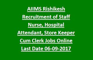 AIIMS Rishikesh Recruitment of Staff Nurse, Hospital Attendant, Store Keeper Cum Clerk Jobs Online Notification Last Date 06-09-2017