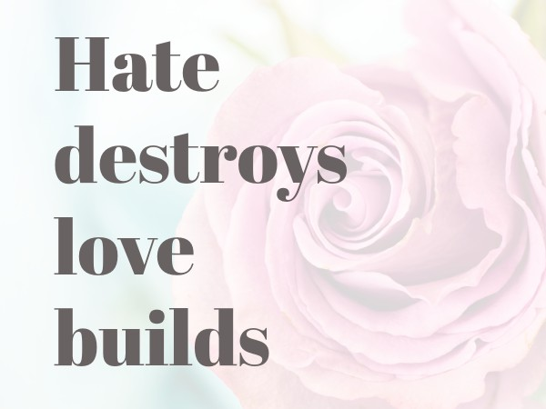 Hate destroys but love builds