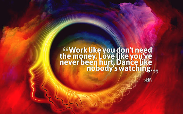 Work Like You Don't Need the Money Love Like You've Never Been Hurt. Dance Like Nobody's Watching Wisdom Quotes