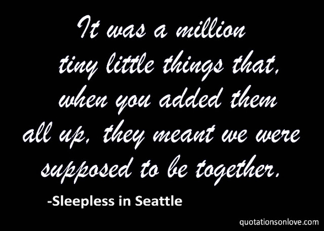 It was a million tiny little things that, when you added them all up, they meant we were supposed to be together.