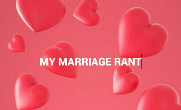 MY MARRIAGE RANT
