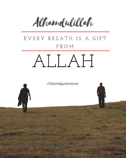 Every breath is a gift from ALLAH.  ALHAMDULILLAH