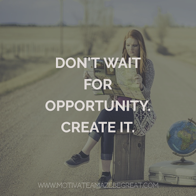 "Super Motivational Quotes: ""Don't wait for opportunity. Create it."""