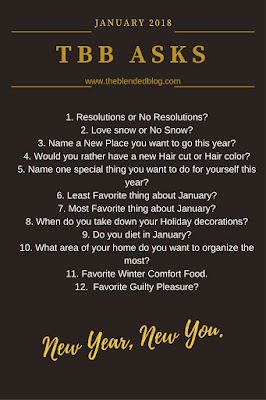 January 2018 TBB Asks 1. Resolutions or No Resolutions? 2. Love snow or no snow? 3. Name a new place you want to go this year? 4. Would you rather have a new haircut or hair color? 5. Name one special thing you want to do for yourself this year 6. Least favorite thing about January? 7. Most favorite thing about January? 8. When do you take down your holiday decorations? 9. Do you diet in January? 10. What area of your home do you want to organize the most? 11. Favorite Winter comfort food 12. Favorite guilty pleasure?
