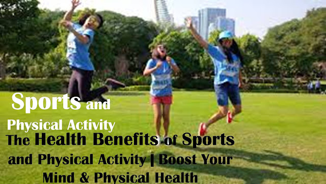 Sports and Physical Activity | The Health Benefits of Sports and Physical Activity | Boost Your Mind & Physical Health